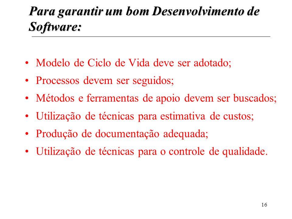 16 Para garantir um bom Desenvolvimento de Software: Modelo de Ciclo de Vida deve ser adotado; Processos devem ser seguidos; Métodos e ferramentas de