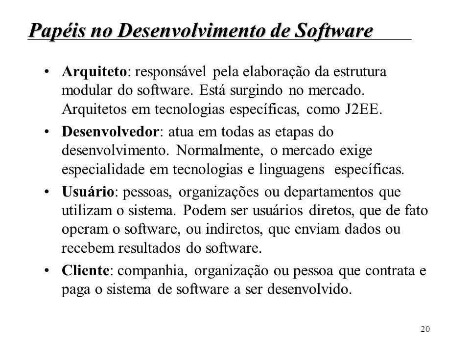 20 Papéis no Desenvolvimento de Software Arquiteto: responsável pela elaboração da estrutura modular do software. Está surgindo no mercado. Arquitetos