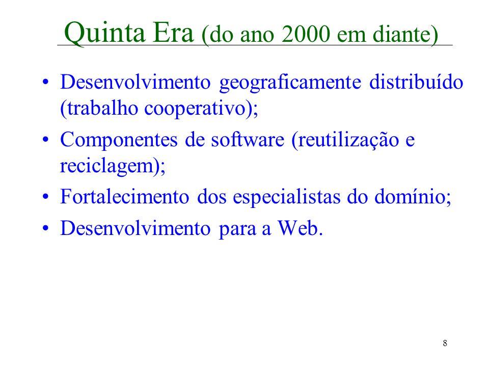 8 Quinta Era (do ano 2000 em diante) Desenvolvimento geograficamente distribuído (trabalho cooperativo); Componentes de software (reutilização e recic