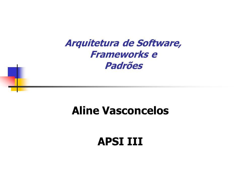 Arquitetura de Software, Frameworks e Padrões Aline Vasconcelos APSI III