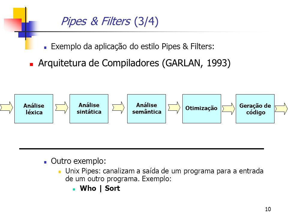 10 Pipes & Filters (3/4) Exemplo da aplicação do estilo Pipes & Filters: Arquitetura de Compiladores (GARLAN, 1993) Outro exemplo: Unix Pipes: canalizam a saída de um programa para a entrada de um outro programa.