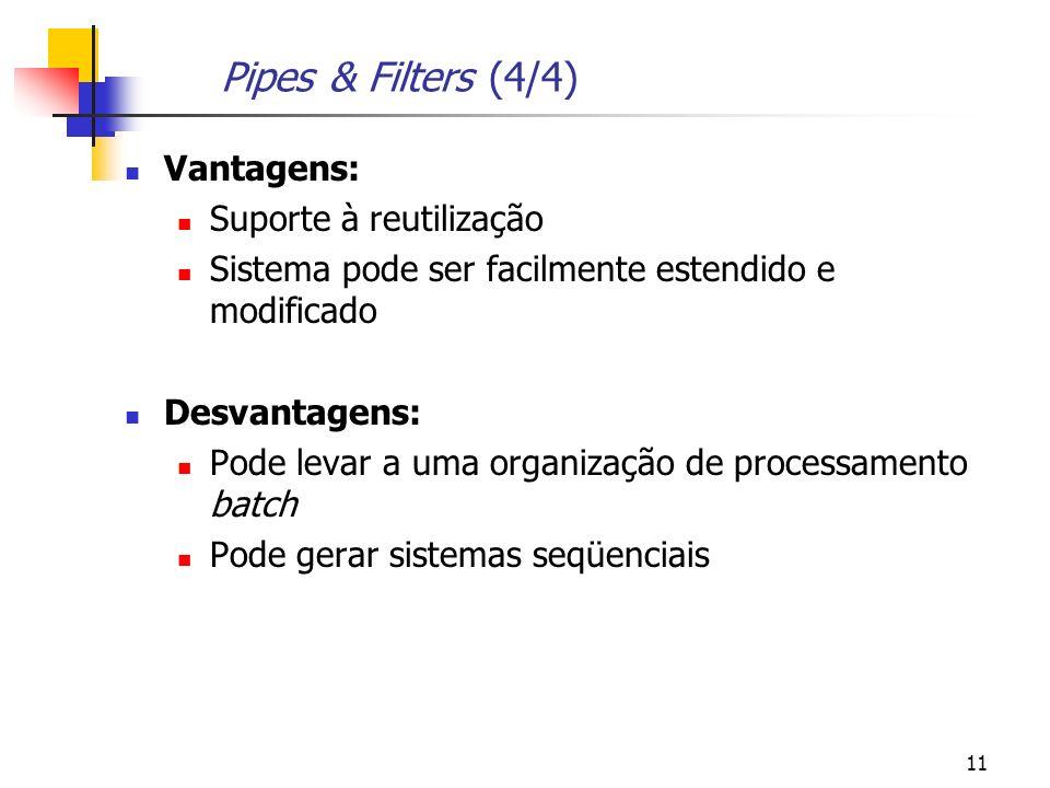 11 Pipes & Filters (4/4) Vantagens: Suporte à reutilização Sistema pode ser facilmente estendido e modificado Desvantagens: Pode levar a uma organização de processamento batch Pode gerar sistemas seqüenciais