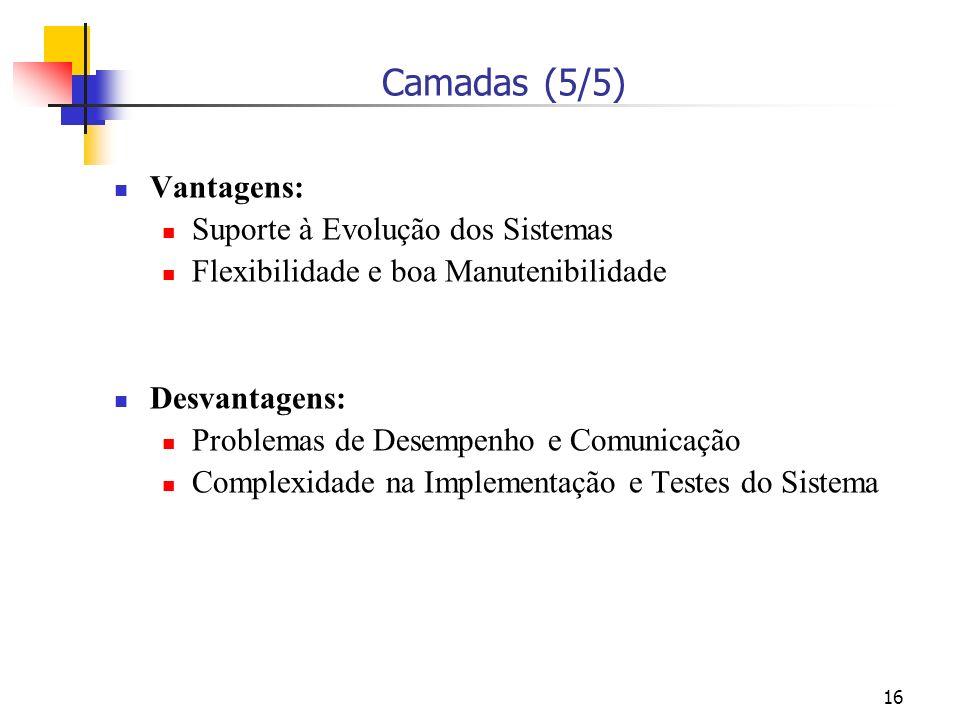 16 Camadas (5/5) Vantagens: Suporte à Evolução dos Sistemas Flexibilidade e boa Manutenibilidade Desvantagens: Problemas de Desempenho e Comunicação Complexidade na Implementação e Testes do Sistema