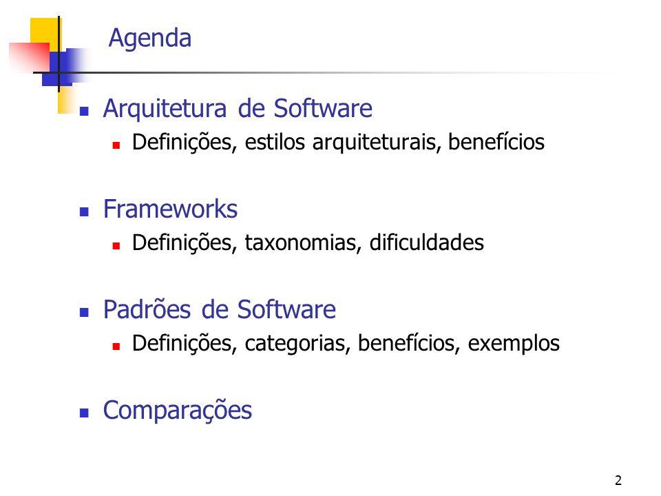 2 Agenda Arquitetura de Software Definições, estilos arquiteturais, benefícios Frameworks Definições, taxonomias, dificuldades Padrões de Software Definições, categorias, benefícios, exemplos Comparações