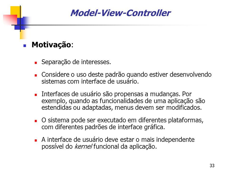33 Model-View-Controller Motivação: Separação de interesses.