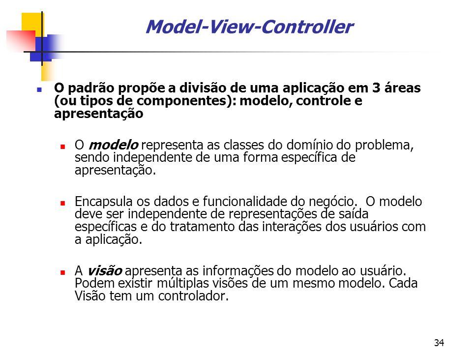 34 Model-View-Controller O padrão propõe a divisão de uma aplicação em 3 áreas (ou tipos de componentes): modelo, controle e apresentação O modelo representa as classes do domínio do problema, sendo independente de uma forma específica de apresentação.