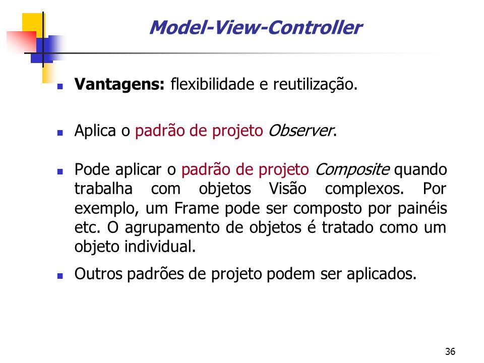 36 Model-View-Controller Vantagens: flexibilidade e reutilização.