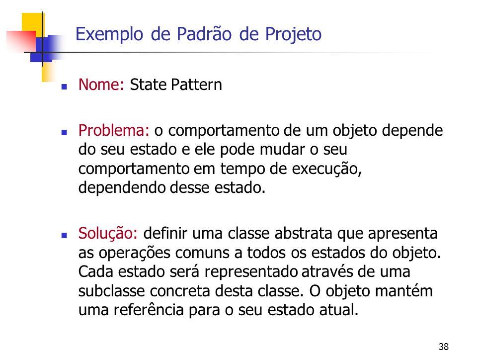 38 Exemplo de Padrão de Projeto Nome: State Pattern Problema: o comportamento de um objeto depende do seu estado e ele pode mudar o seu comportamento em tempo de execução, dependendo desse estado.