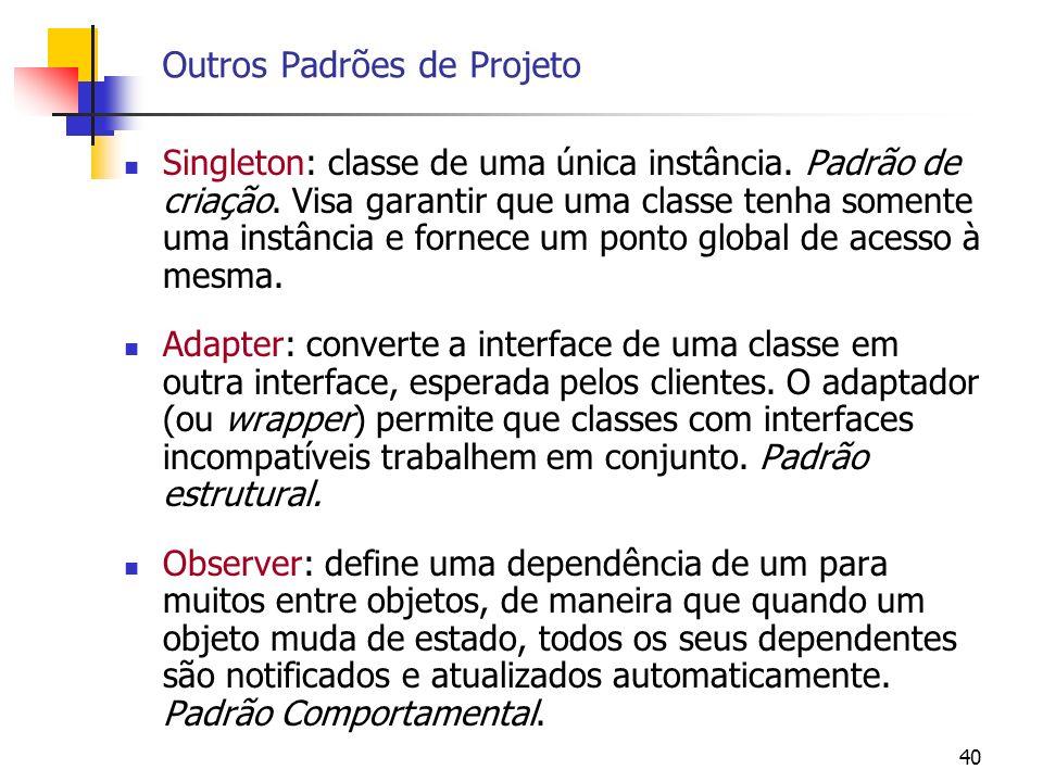40 Outros Padrões de Projeto Singleton: classe de uma única instância.