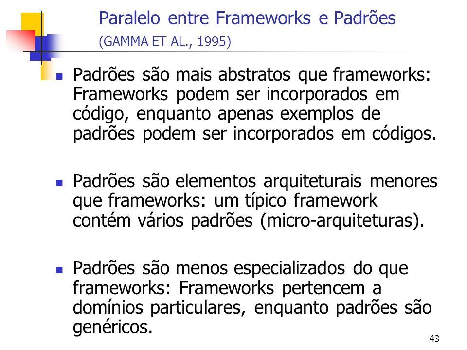 43 Paralelo entre Frameworks e Padrões (GAMMA ET AL., 1995) Padrões são mais abstratos que frameworks: Frameworks podem ser incorporados em código, enquanto apenas exemplos de padrões podem ser incorporados em códigos.