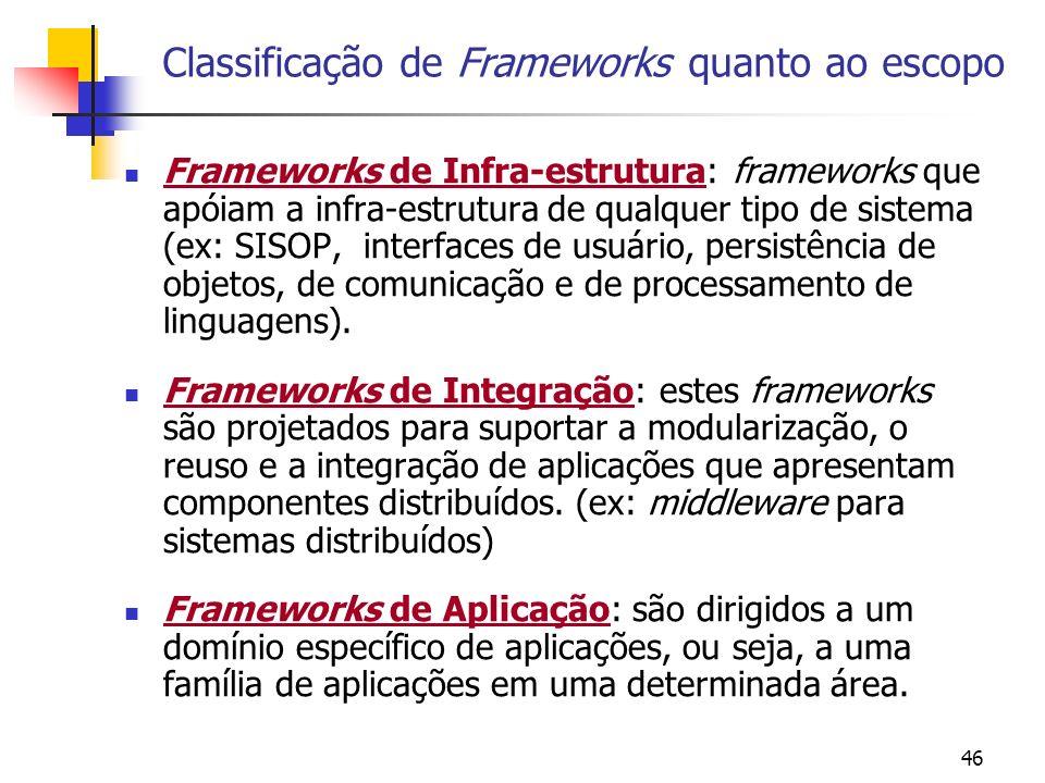 46 Classificação de Frameworks quanto ao escopo Frameworks de Infra-estrutura: frameworks que apóiam a infra-estrutura de qualquer tipo de sistema (ex: SISOP, interfaces de usuário, persistência de objetos, de comunicação e de processamento de linguagens).