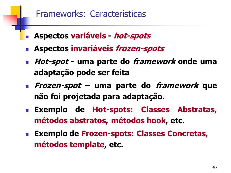 47 Frameworks: Características Aspectos variáveis - hot-spots Aspectos invariáveis frozen-spots Hot-spot - uma parte do framework onde uma adaptação pode ser feita Frozen-spot – uma parte do framework que não foi projetada para adaptação.