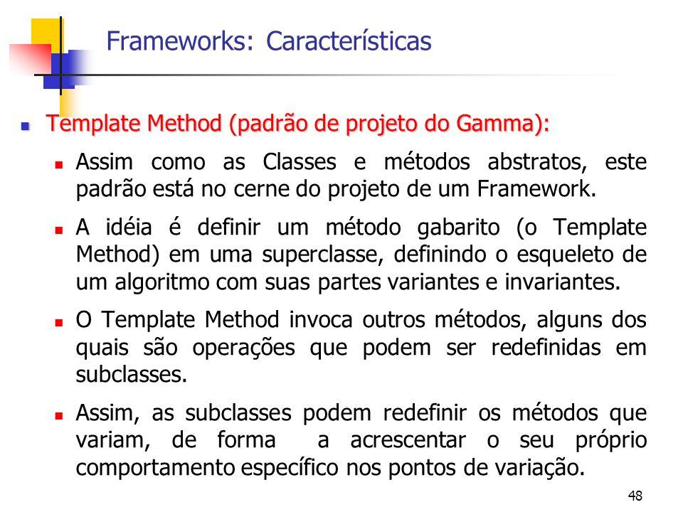48 Frameworks: Características Template Method (padrão de projeto do Gamma): Template Method (padrão de projeto do Gamma): Assim como as Classes e métodos abstratos, este padrão está no cerne do projeto de um Framework.
