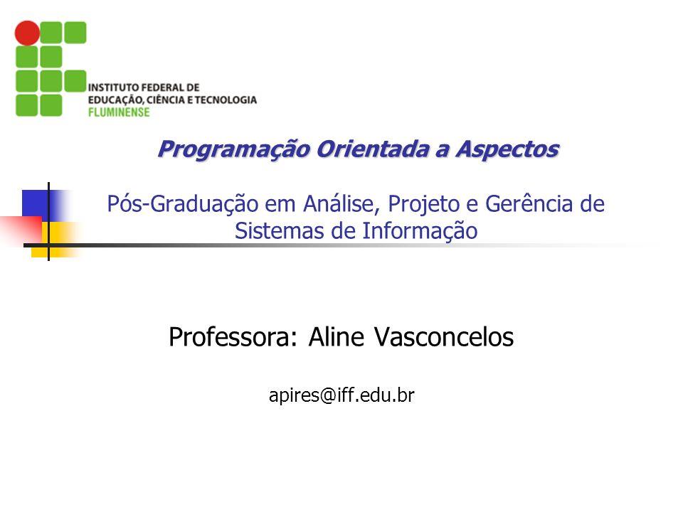 Programação Orientada a Aspectos Programação Orientada a Aspectos Pós-Graduação em Análise, Projeto e Gerência de Sistemas de Informação Professora: A