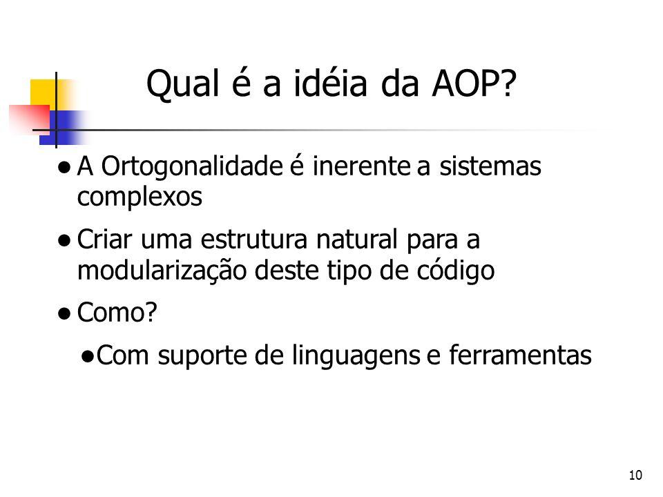 10 Qual é a idéia da AOP? A Ortogonalidade é inerente a sistemas complexos Criar uma estrutura natural para a modularização deste tipo de código Como?