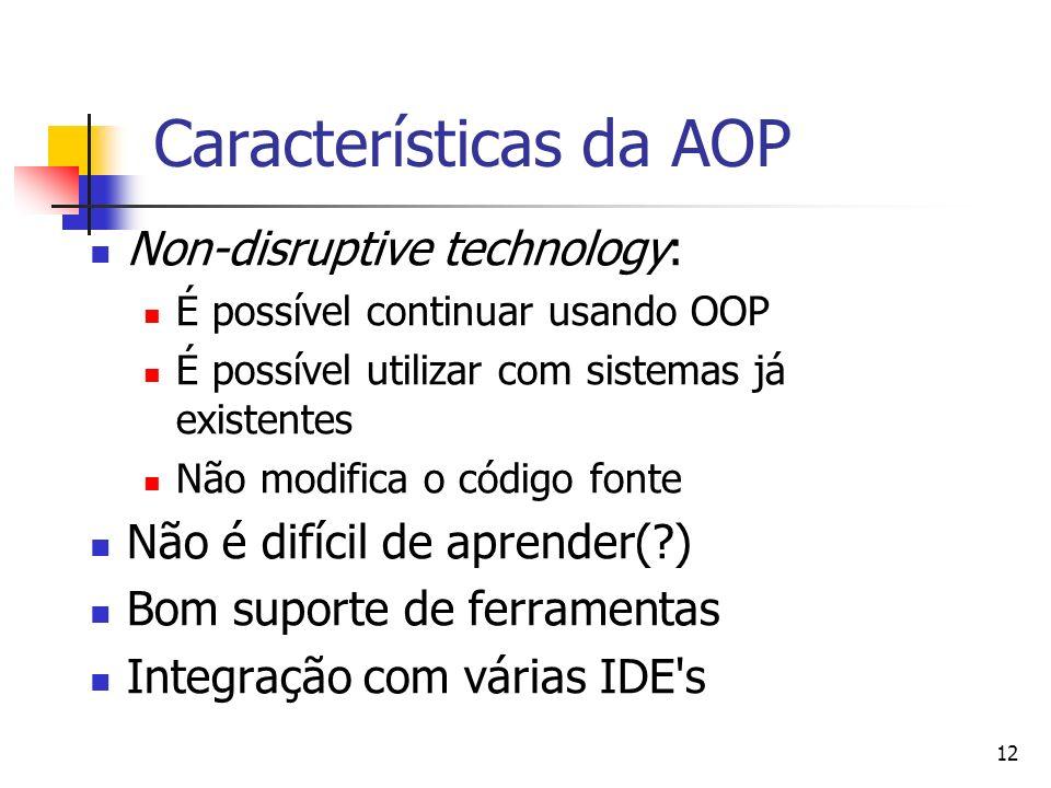 12 Características da AOP Non-disruptive technology: É possível continuar usando OOP É possível utilizar com sistemas já existentes Não modifica o cód