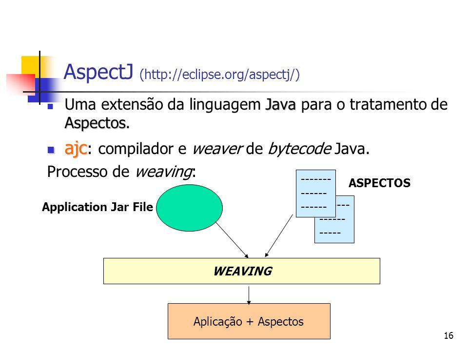 16 ------- ------ ----- AspectJ (http://eclipse.org/aspectj/) Java Aspectos Uma extensão da linguagem Java para o tratamento de Aspectos. ajc ajc : co