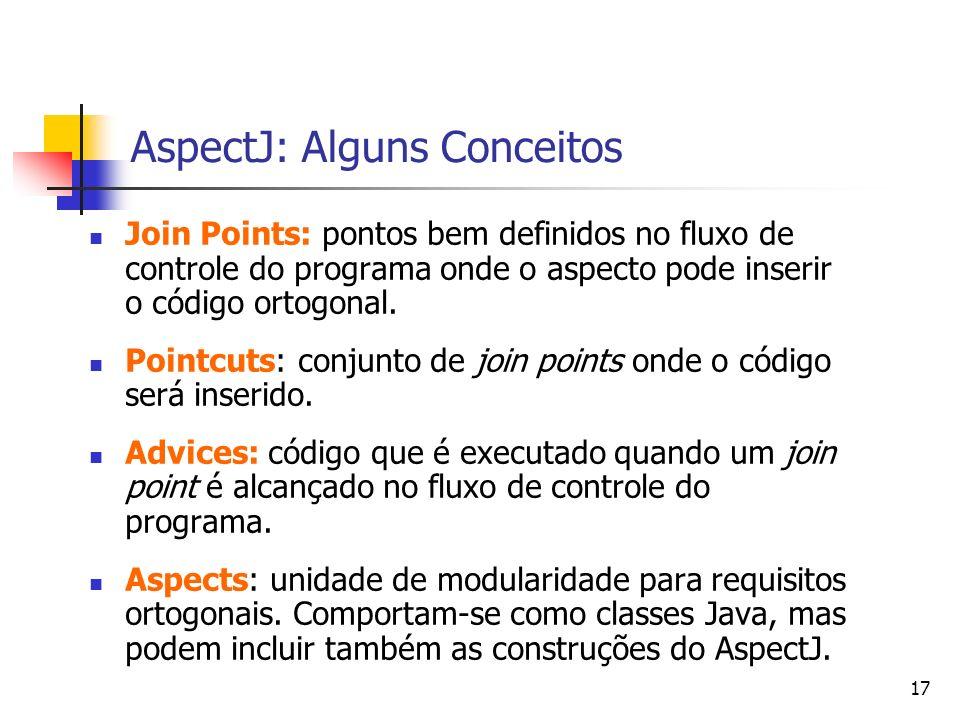 17 AspectJ: Alguns Conceitos Join Points: pontos bem definidos no fluxo de controle do programa onde o aspecto pode inserir o código ortogonal. Pointc