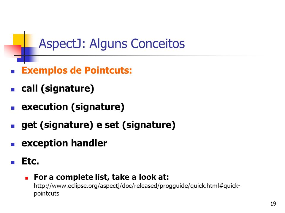 19 AspectJ: Alguns Conceitos Exemplos de Pointcuts: call (signature) execution (signature) get (signature) e set (signature) exception handler Etc. Fo