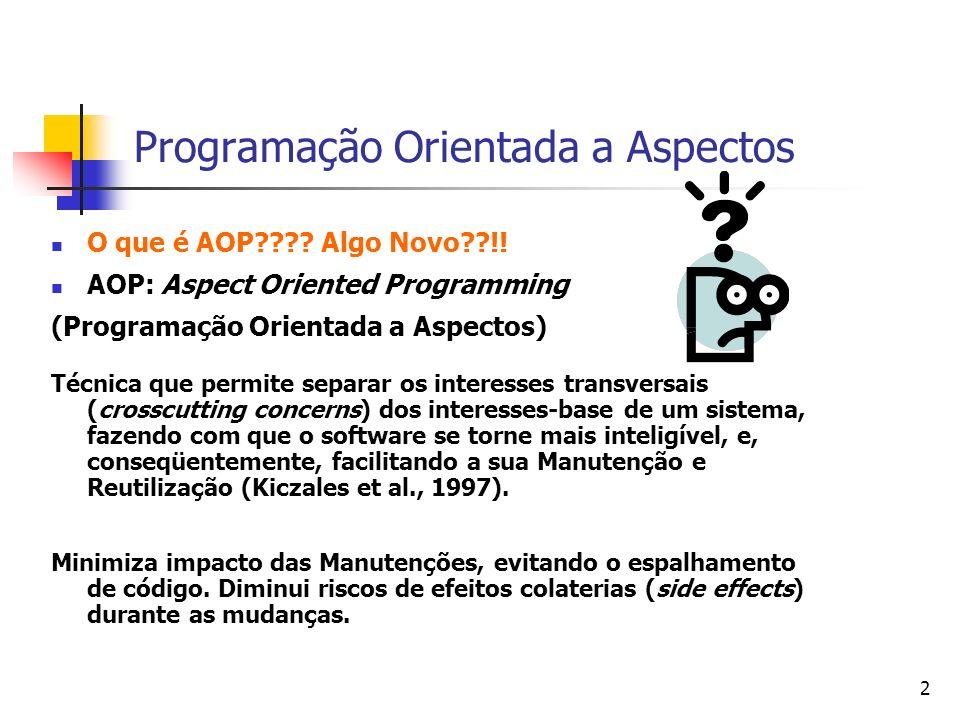 2 Programação Orientada a Aspectos O que é AOP???? Algo Novo??!! AOP: Aspect Oriented Programming (Programação Orientada a Aspectos) Técnica que permi