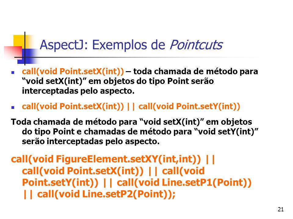 21 AspectJ: Exemplos de Pointcuts call(void Point.setX(int)) – toda chamada de método para void setX(int) em objetos do tipo Point serão interceptadas