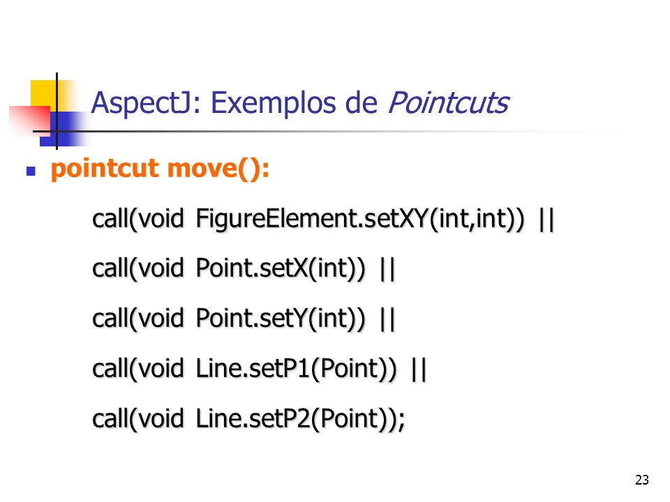 23 AspectJ: Exemplos de Pointcuts pointcut move(): call(void FigureElement.setXY(int,int)) || call(void Point.setX(int)) || call(void Point.setY(int))