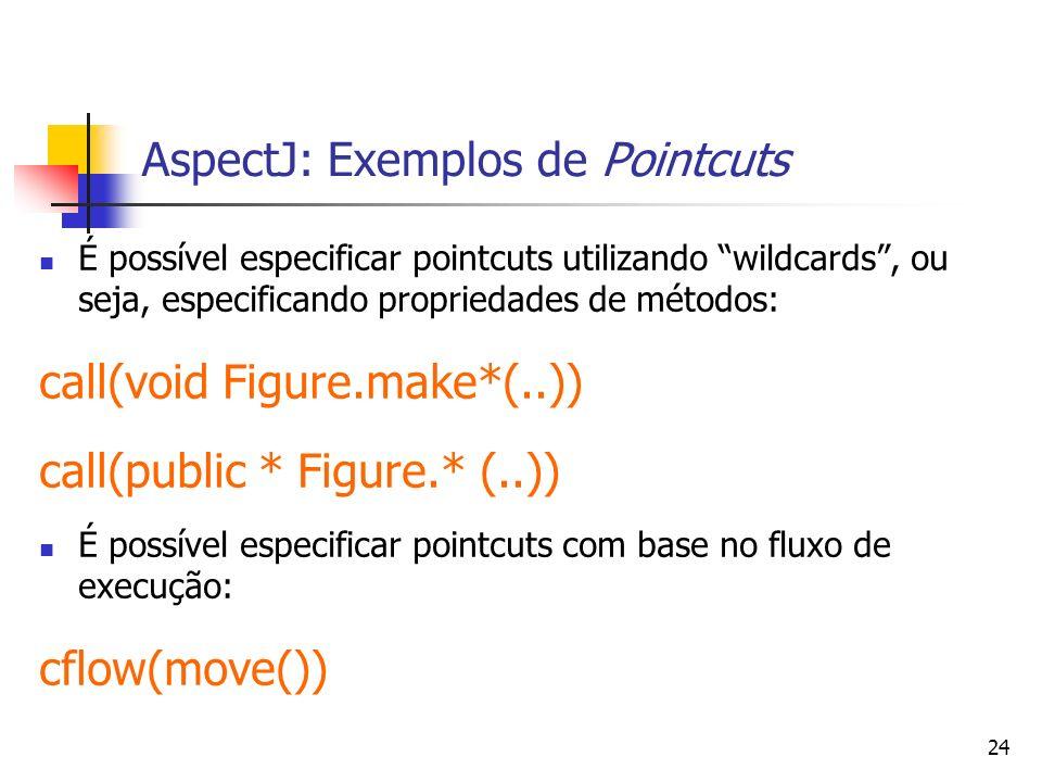 24 AspectJ: Exemplos de Pointcuts É possível especificar pointcuts utilizando wildcards, ou seja, especificando propriedades de métodos: call(void Fig