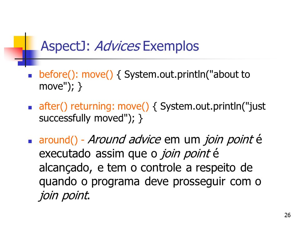 26 AspectJ: Advices Exemplos before(): move() { System.out.println(