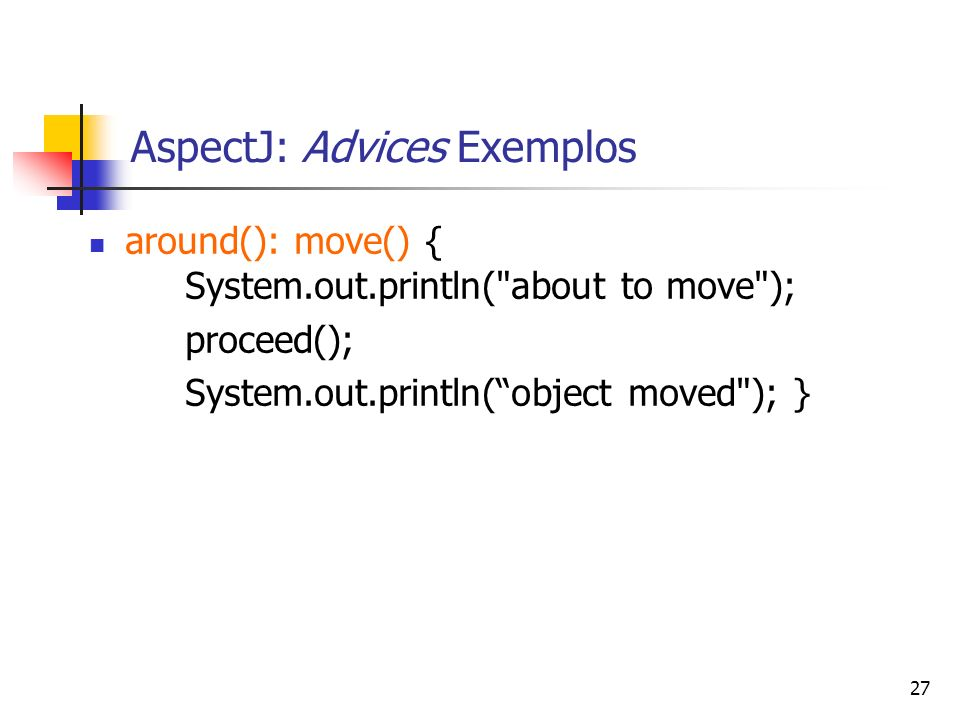 27 AspectJ: Advices Exemplos around(): move() { System.out.println(