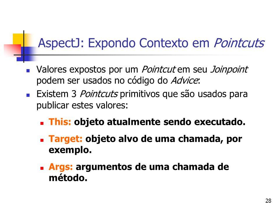 28 AspectJ: Expondo Contexto em Pointcuts Valores expostos por um Pointcut em seu Joinpoint podem ser usados no código do Advice: Existem 3 Pointcuts