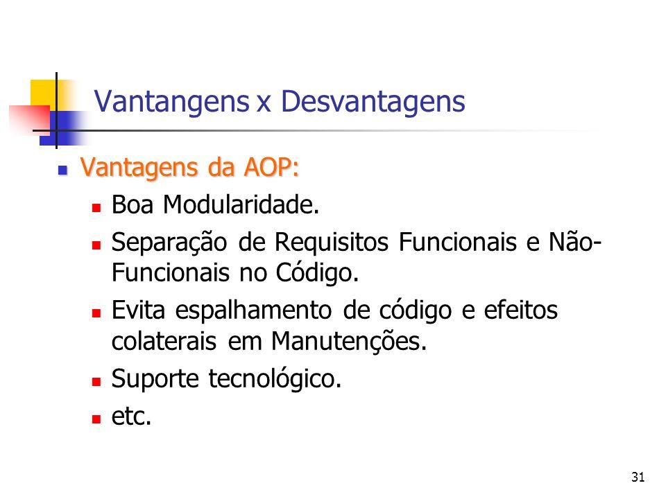 31 Vantangens x Desvantagens Vantagens da AOP: Vantagens da AOP: Boa Modularidade. Separação de Requisitos Funcionais e Não- Funcionais no Código. Evi