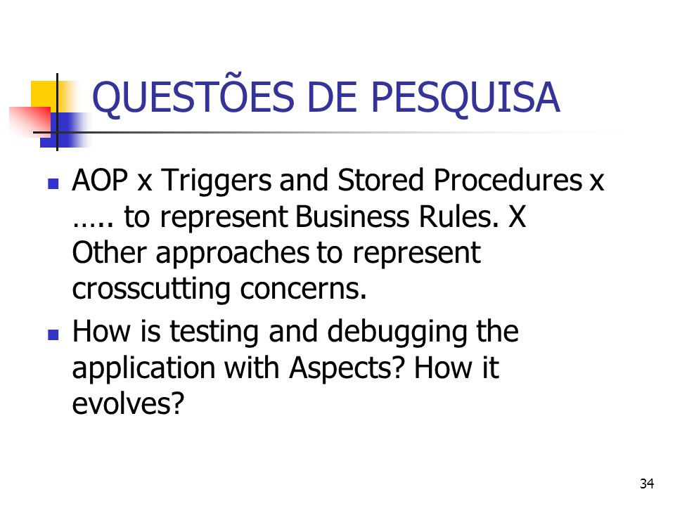 34 QUESTÕES DE PESQUISA AOP x Triggers and Stored Procedures x ….. to represent Business Rules. X Other approaches to represent crosscutting concerns.