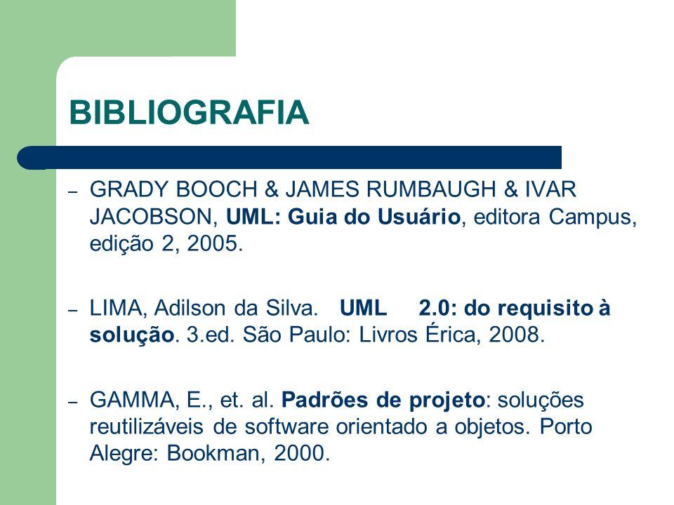 BIBLIOGRAFIA – GRADY BOOCH & JAMES RUMBAUGH & IVAR JACOBSON, UML: Guia do Usuário, editora Campus, edição 2, 2005. – LIMA, Adilson da Silva. UML 2.0: