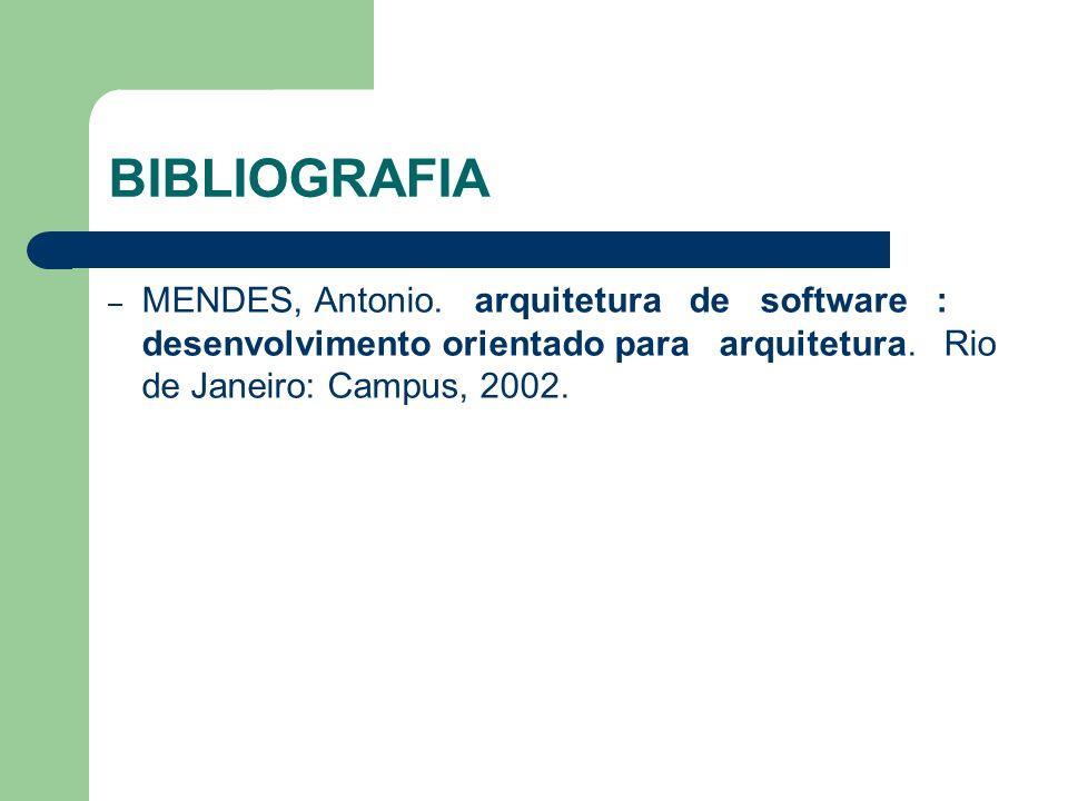 BIBLIOGRAFIA – MENDES, Antonio. arquitetura de software : desenvolvimento orientado para arquitetura. Rio de Janeiro: Campus, 2002.