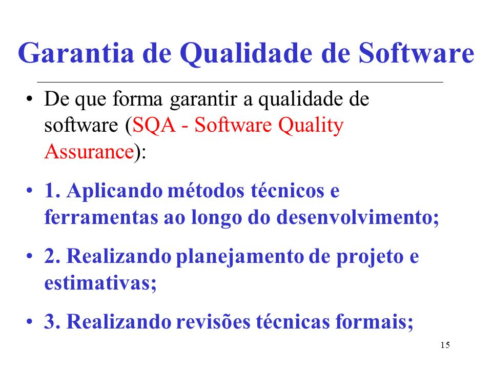 15 Garantia de Qualidade de Software De que forma garantir a qualidade de software (SQA - Software Quality Assurance): 1.