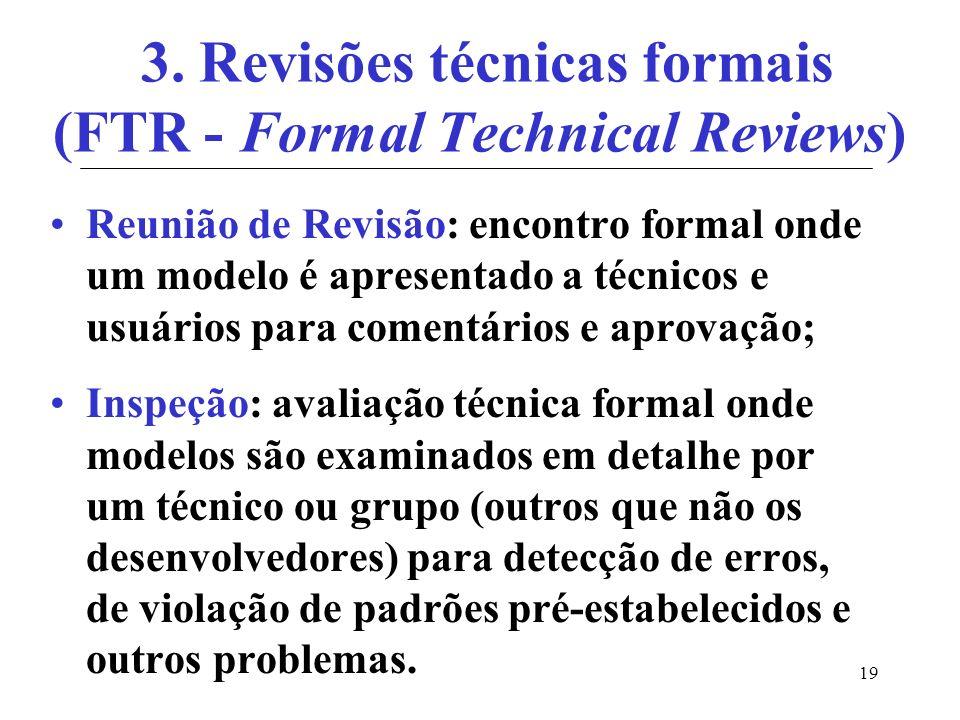 19 3. Revisões técnicas formais (FTR - Formal Technical Reviews) Reunião de Revisão: encontro formal onde um modelo é apresentado a técnicos e usuário