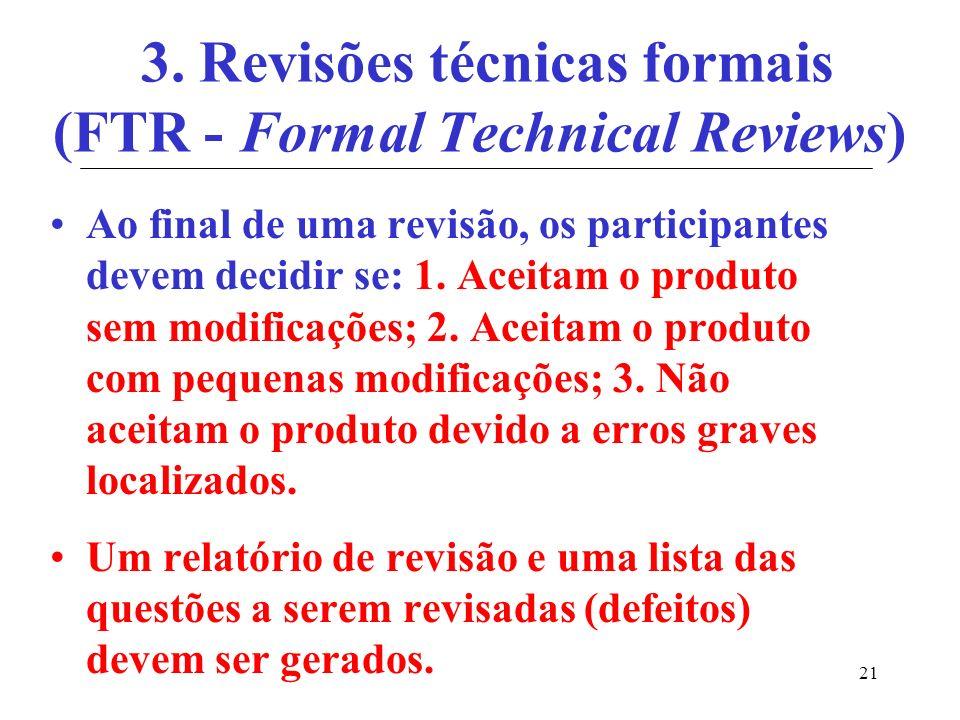 21 3. Revisões técnicas formais (FTR - Formal Technical Reviews) Ao final de uma revisão, os participantes devem decidir se: 1. Aceitam o produto sem