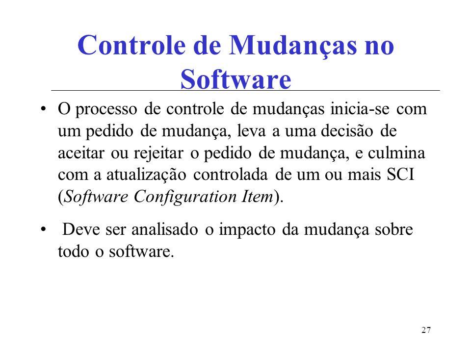 27 Controle de Mudanças no Software O processo de controle de mudanças inicia-se com um pedido de mudança, leva a uma decisão de aceitar ou rejeitar o pedido de mudança, e culmina com a atualização controlada de um ou mais SCI (Software Configuration Item).