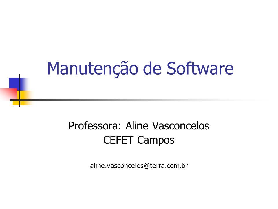Manutenção de Software Professora: Aline Vasconcelos CEFET Campos aline.vasconcelos@terra.com.br