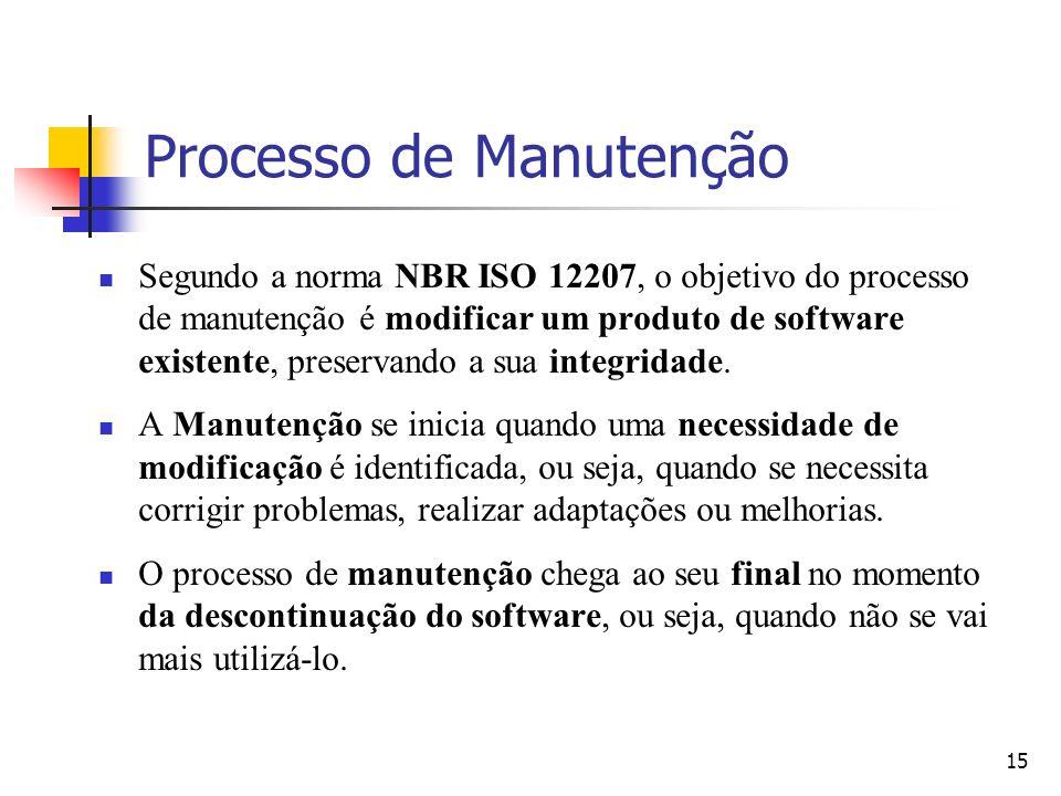 15 Processo de Manutenção Segundo a norma NBR ISO 12207, o objetivo do processo de manutenção é modificar um produto de software existente, preservand