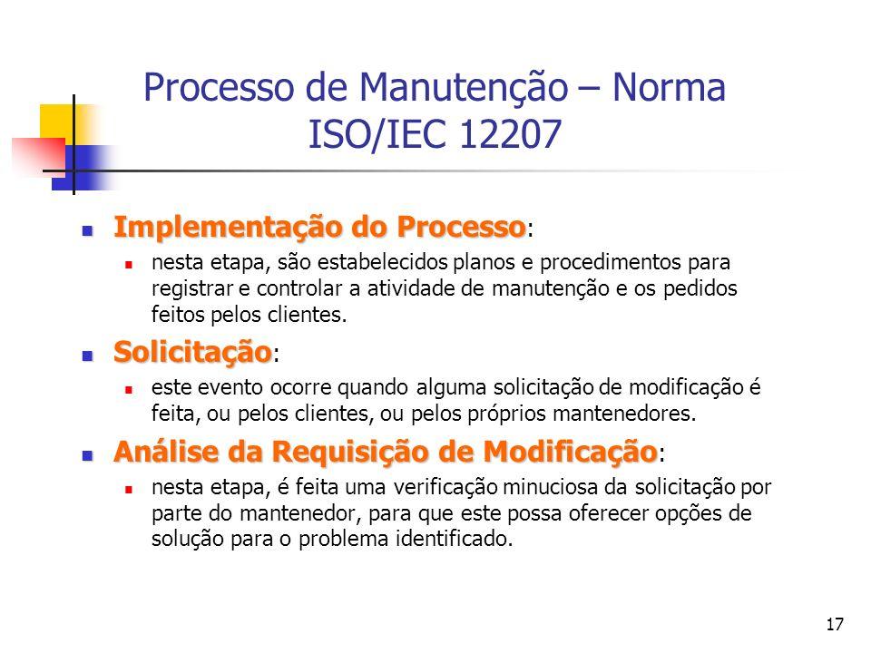 17 Processo de Manutenção – Norma ISO/IEC 12207 Implementação do Processo Implementação do Processo : nesta etapa, são estabelecidos planos e procedim