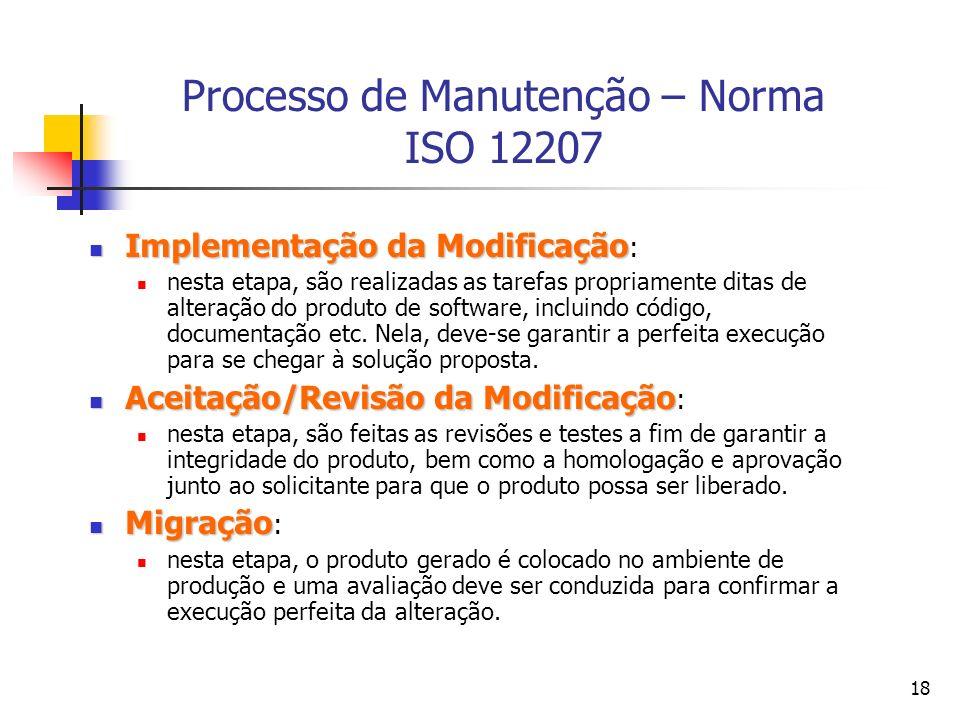 18 Processo de Manutenção – Norma ISO 12207 Implementação da Modificação Implementação da Modificação : nesta etapa, são realizadas as tarefas propria