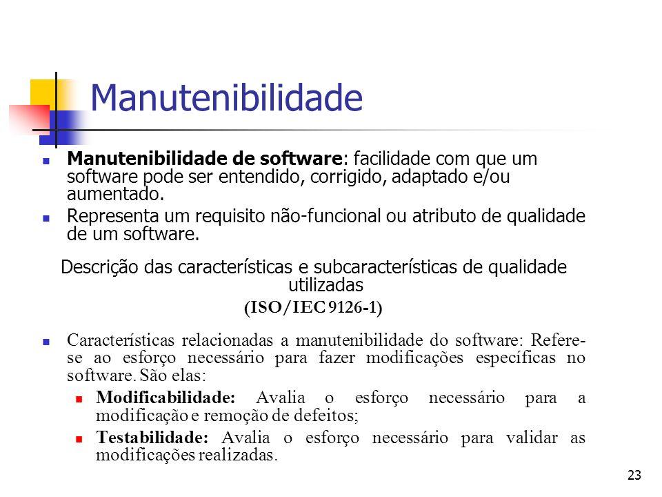 23 Manutenibilidade Manutenibilidade de software: facilidade com que um software pode ser entendido, corrigido, adaptado e/ou aumentado. Representa um
