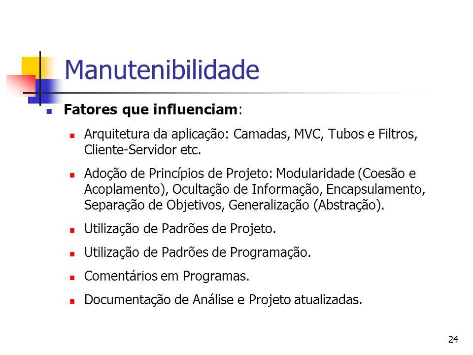24 Manutenibilidade Fatores que influenciam: Arquitetura da aplicação: Camadas, MVC, Tubos e Filtros, Cliente-Servidor etc. Adoção de Princípios de Pr
