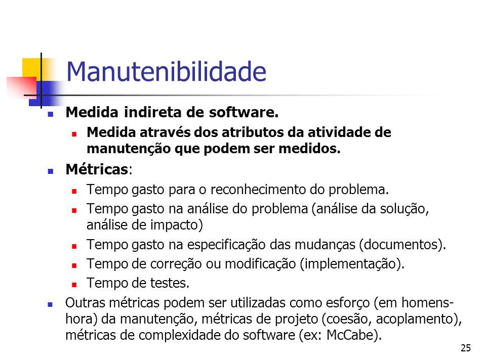 25 Manutenibilidade Medida indireta de software. Medida através dos atributos da atividade de manutenção que podem ser medidos. Métricas: Tempo gasto