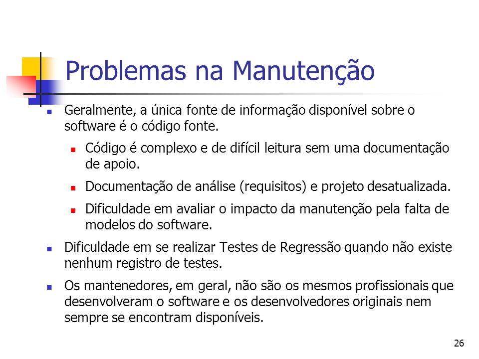 26 Problemas na Manutenção Geralmente, a única fonte de informação disponível sobre o software é o código fonte. Código é complexo e de difícil leitur