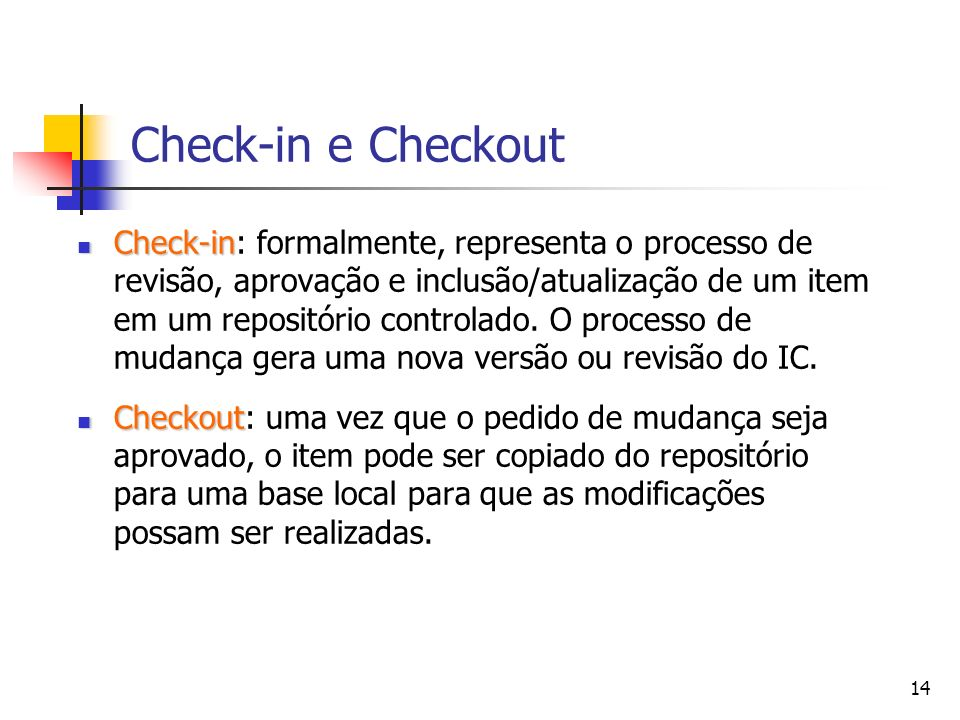 14 Check-in e Checkout Check-in Check-in: formalmente, representa o processo de revisão, aprovação e inclusão/atualização de um item em um repositório