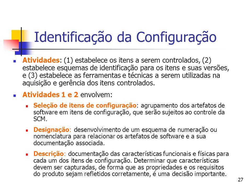 27 Identificação da Configuração Atividades: (1) estabelece os itens a serem controlados, (2) estabelece esquemas de identificação para os itens e sua