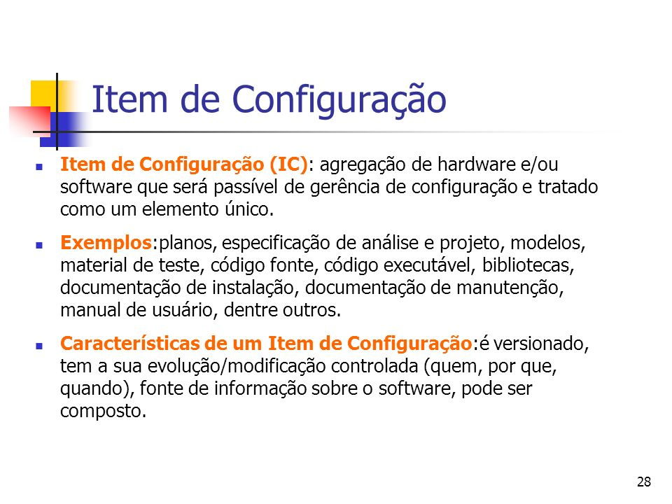 28 Item de Configuração Item de Configuração (IC): agregação de hardware e/ou software que será passível de gerência de configuração e tratado como um