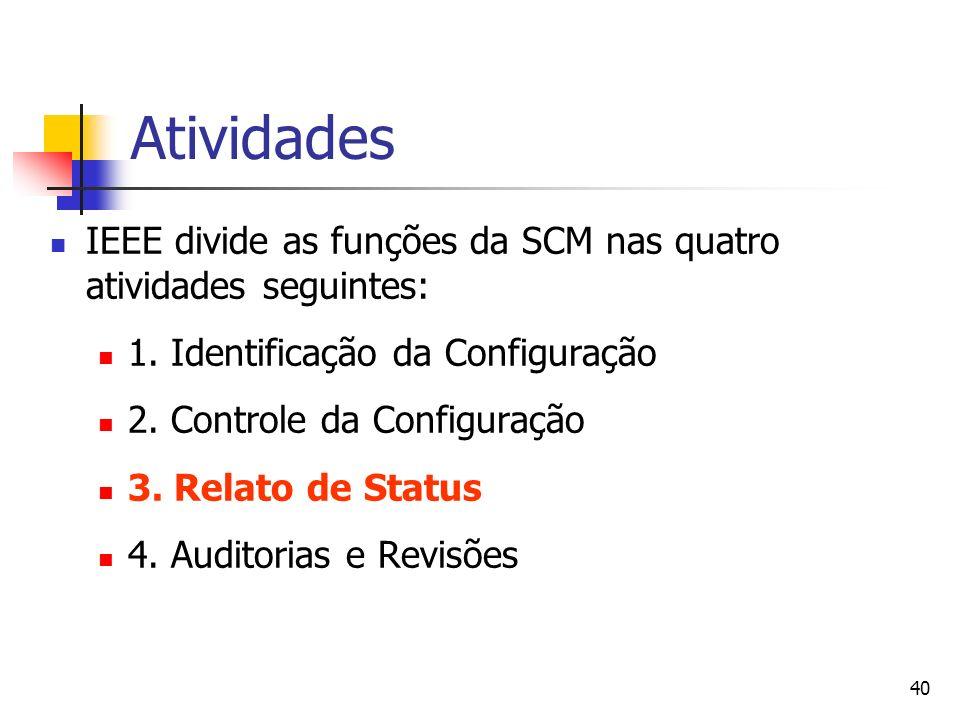 40 Atividades IEEE divide as funções da SCM nas quatro atividades seguintes: 1. Identificação da Configuração 2. Controle da Configuração 3. Relato de